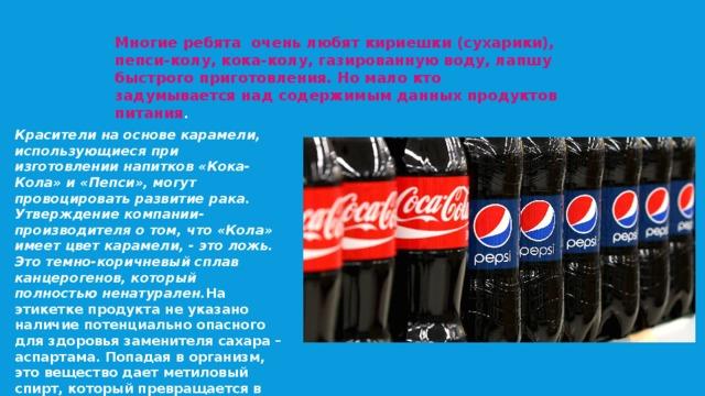Многие ребята очень любят кириешки (сухарики), пепси-колу, кока-колу, газированную воду, лапшу быстрого приготовления. Но мало кто задумывается над содержимым данных продуктов питания . Красители на основе карамели, использующиеся при изготовлении напитков «Кока-Кола» и «Пепси», могут провоцировать развитие рака. Утверждение компании-производителя о том, что «Кола» имеет цвет карамели, - это ложь. Это темно-коричневый сплав канцерогенов, который полностью ненатурален. На этикетке продукта не указано наличие потенциально опасного для здоровья заменителя сахара – аспартама. Попадая в организм, это вещество дает метиловый спирт, который превращается в формальдегид – канцероген, который ведет к тому же раку .