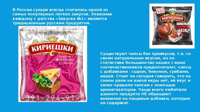 В России сухари всегда считались одной из самых популярных легких закусок. Знакомая каждому с детства «Закуска №1» является традиционным русским продуктом. Существуют чипсы без привкусов, т.е. со своим натуральным вкусом, но по статистике большинство наших с вами соотечественников предпочитают, чипсы с добавками : сыром, беконом, грибами, икрой. Стоит ли сегодня говорить, что на самом деле ни какой икры нет, её вкус и запах придали чипсам с помощью ароматизаторов. Чаще всего любители данного продукта НЕ обращают внимания на пищевые добавки, которые он содержит.