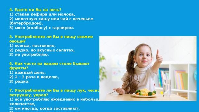 4. Едите ли Вы на ночь? 1) стакан кефира или молока, 2) молочную кашу или чай с печеньем (бутербродом), 3) мясо (колбасу) с гарниром.  5. Употребляете ли Вы в пищу свежие овощи? 1) всегда, постоянно, 2) редко, во вкусных салатах, 3) не употребляю.  6. Как часто на вашем столе бывают фрукты? 1) каждый день, 2) 2 – 3 раза в неделю, 3) редко. 7. Употребляете ли Вы в пищу лук, чеснок, петрушку, укроп? 1) всё употребляю ежедневно в небольшом количестве, 2) ем иногда, когда заставляют, 3) лук и чеснок не ем никогда.