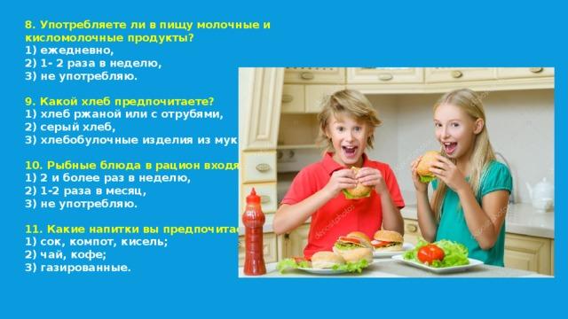 8. Употребляете ли в пищу молочные и кисломолочные продукты? 1) ежедневно, 2) 1- 2 раза в неделю, 3) не употребляю.  9. Какой хлеб предпочитаете? 1) хлеб ржаной или с отрубями, 2) серый хлеб, 3) хлебобулочные изделия из муки в/с.  10. Рыбные блюда в рацион входят: 1) 2 и более раз в неделю, 2) 1-2 раза в месяц, 3) не употребляю.  11. Какие напитки вы предпочитаете? 1) сок, компот, кисель; 2) чай, кофе; 3) газированные.