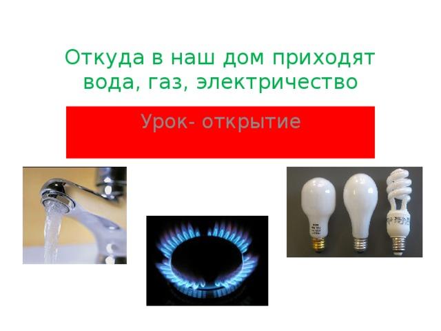 Откуда в наш дом приходят вода, газ, электричество Урок - открытие