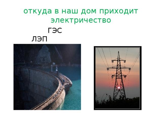 откуда в наш дом приходит электричество  ГЭС ЛЭП