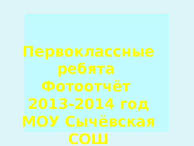 Первоклассные ребята Фотоотчёт 2013-2014 год МОУ Сычёвская СОШ Классный руководитель Гонтарь И.Б.