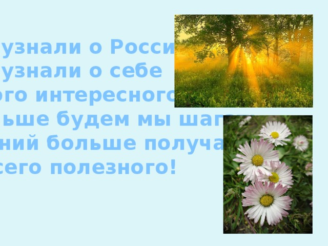 Мы узнали о России, Мы узнали о себе Много интересного. Дальше будем мы шагать, Знаний больше получать И всего полезного!