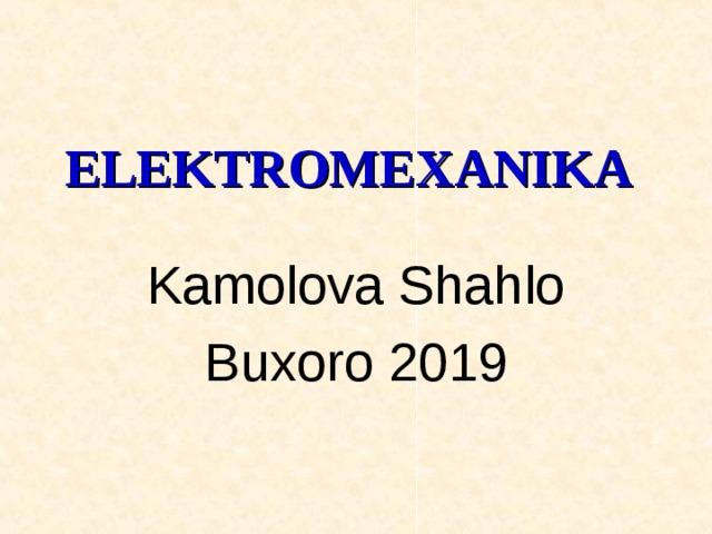 ELEKTR О MEXANIKA   Kamolova Shahlo Buxoro 2019