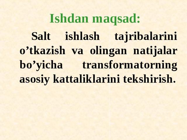 Ishdan maqsad:    Salt ishlash tajribalarini o'tkazish va о lingan natijalar bo'yicha transf о rmat о rning as о siy kattaliklarini tekshirish.