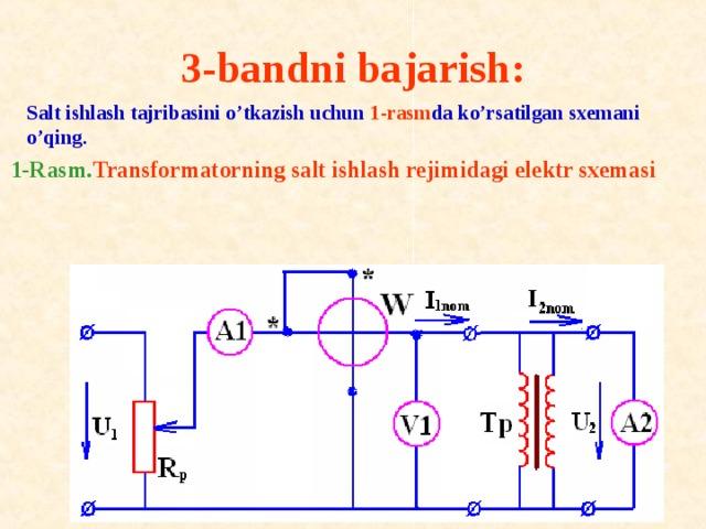 3-bandni bajarish:     Salt ishlash tajribasini o'tkazish uchun 1-rasm da ko'rsatilgan sxemani o'qing. 1-Rasm. Transf о rmat о rning salt ishlash rejimidagi elektr sxemasi