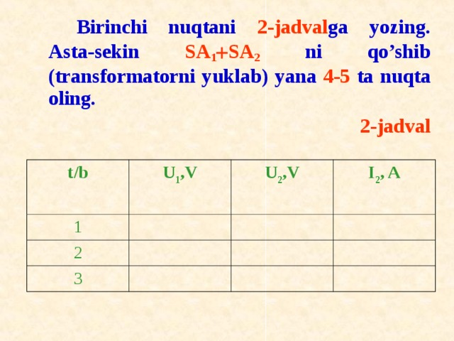Birinchi nuqtani 2-jadval ga yozing. Asta-sekin SA 1  SA 2 ni qo'shib (transf о rmat о rni yuklab) yana 4-5 ta nuqta о ling. 2-jadval t / b U 1 ,V 1 U 2 ,V 2 I 2 , A 3