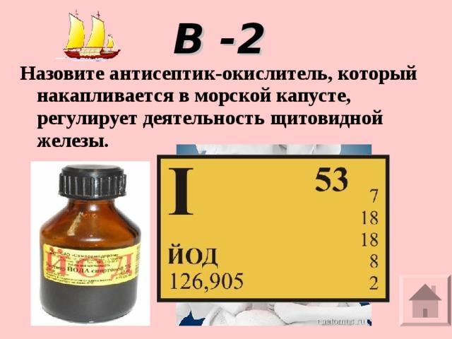 В -2 Назовите антисептик-окислитель, который накапливается в морской капусте, регулирует деятельность щитовидной железы.