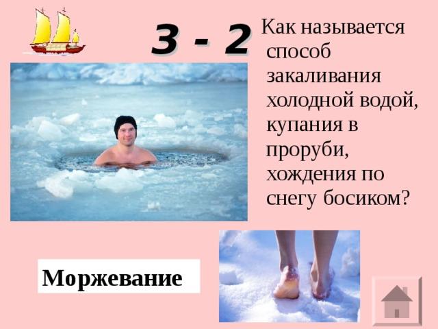 Как называется способ закаливания холодной водой, купания в проруби, хождения по снегу босиком? З - 2 Моржевание