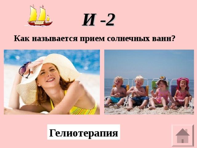 И -2  Как называется прием солнечных ванн? Гелиотерапия