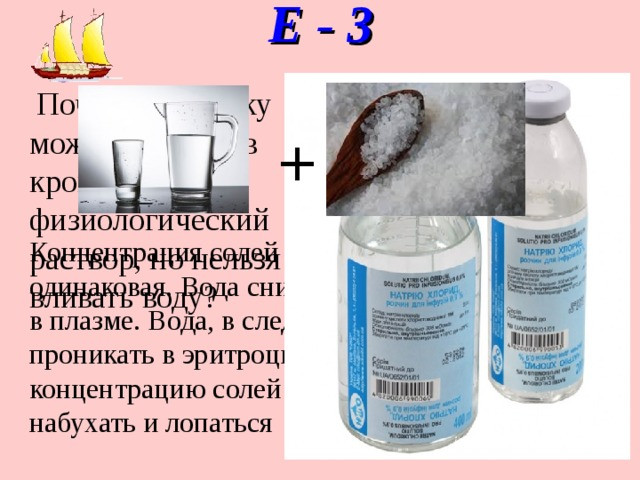 Е - 3    Почему человеку можно вводить в кровь физиологический раствор, но нельзя вливать воду? + Концентрация солей в клетках крови и в плазме одинаковая. Вода снижает концентрацию солей в плазме. Вода, в следствие диффузии, будет проникать в эритроциты и лейкоциты, снижая концентрацию солей в них. Клетки крови будут набухать и лопаться