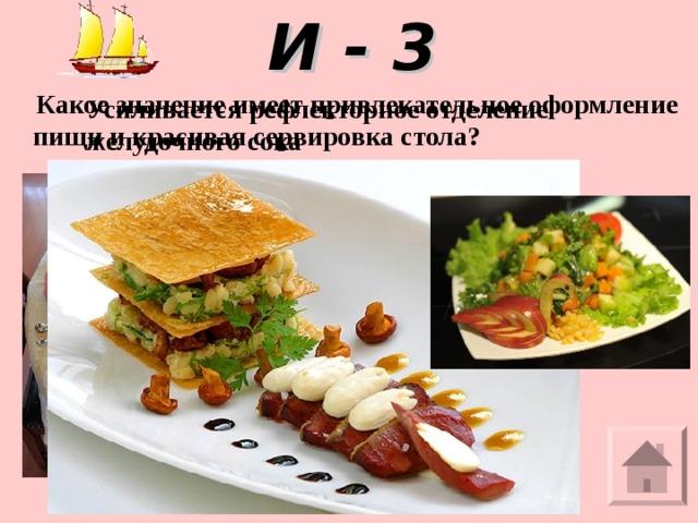 И - 3  Какое значение имеет привлекательное оформление пищи и красивая сервировка стола?   Усиливается рефлекторное отделение желудочного сока