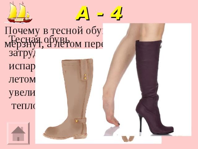А - 4 Почему в тесной обуви зимой ноги мёрзнут, а летом перегреваются? Тесная обувь затрудняет испарение влаги летом и увеличивает  теплоотдачу зимой