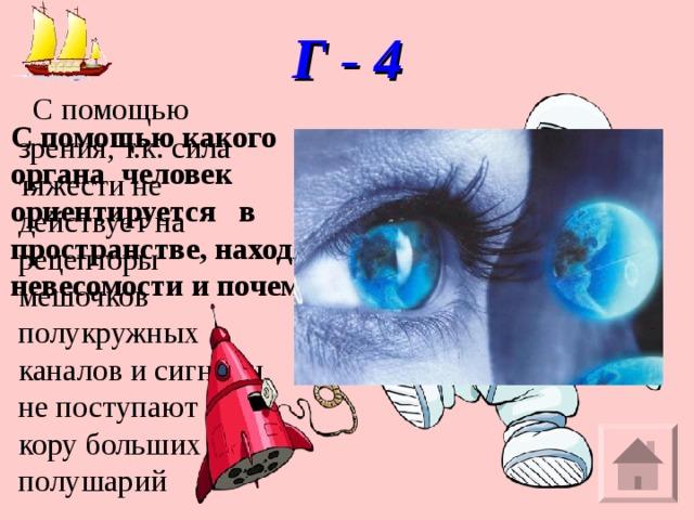 Г - 4    С помощью зрения, т.к. сила тяжести не действует на рецепторы мешочков полукружных каналов и сигналы не поступают в кору больших полушарий С помощью какого органа человек ориентируется в пространстве, находясь в невесомости и почему?