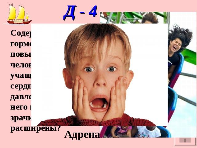 Д - 4   Содержание какого гормона в крови повышено, если человек ощущает учащённое сердцебиение, давление крови у него повышено, зрачки расширены?   Адреналин