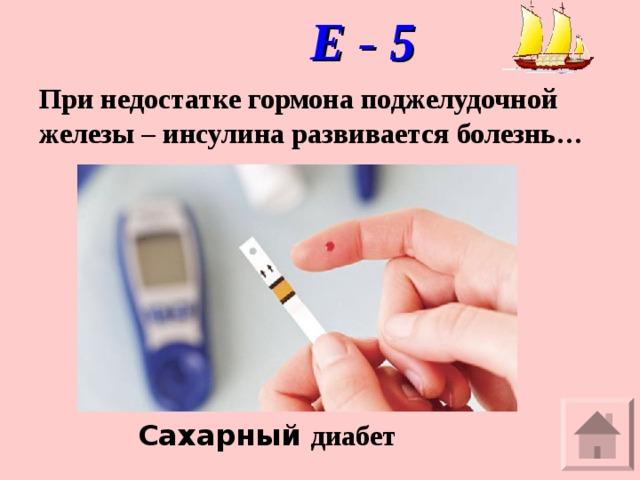 Е - 5 При недостатке гормона поджелудочной железы – инсулина развивается болезнь… Сахарный диабет