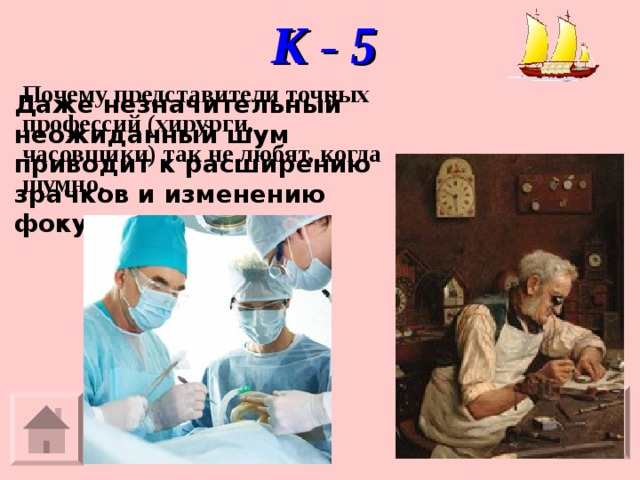 К - 5 Почему представители точных профессий (хирурги,  часовщики) так не любят, когда шумно. Даже незначительный неожиданный шум приводит к расширению зрачков и изменению фокуса.