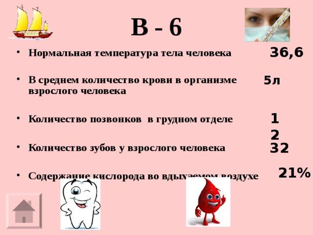 В - 6   36,6 Нормальная температура тела человека  В среднем количество крови в организме взрослого человека  Количество позвонков в грудном отделе  Количество зубов у взрослого человека  Содержание кислорода во вдыхаемом воздухе  5л 12 32 21%