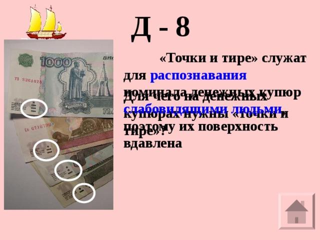 Д - 8  «Точки и тире» служат для распознавания номинала денежных купюр слабовидящими людьми , поэтому их поверхность вдавлена Для чего на денежных купюрах нужны «точки и тире»?