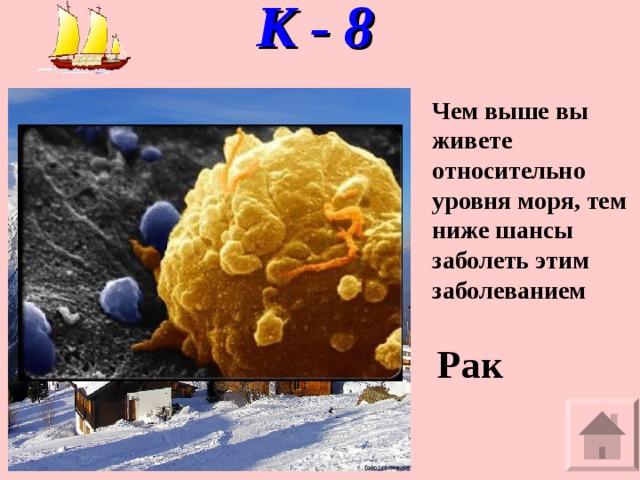 К - 8   Чем выше вы живете относительно уровня моря, тем ниже шансы заболеть этим заболеванием Рак