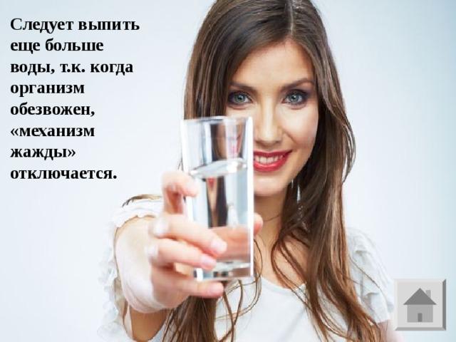 Следует выпить еще больше воды, т.к. когда организм обезвожен, «механизм жажды» отключается.  Б - 10   Если Вас перестала мучить жажда, что следует сделать ?