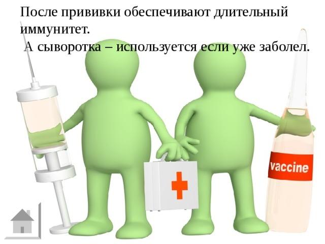 После прививки обеспечивают длительный иммунитет.  А сыворотка – используется если уже заболел. И - 10 Чем отличается действие прививок от действия лечебных сывороток?