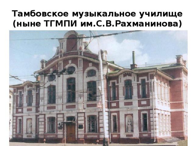 Тамбовское музыкальное училище  (ныне ТГМПИ им.С.В.Рахманинова)