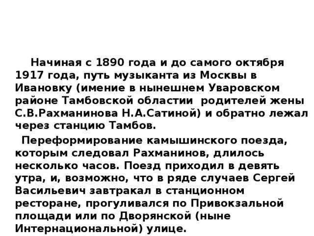 Начиная с 1890 года и до самого октября 1917 года, путь музыканта из Москвы в Ивановку (имение в нынешнем Уваровском районе Тамбовской областии родителей жены С.В.Рахманинова Н.А.Сатиной) и обратно лежал через станцию Тамбов.  Переформирование камышинского поезда, которым следовал Рахманинов, длилось несколько часов. Поезд приходил в девять утра, и, возможно, что в ряде случаев Сергей Васильевич завтракал в станционном ресторане, прогуливался по Привокзальной площади или по Дворянской (ныне Интернациональной) улице.