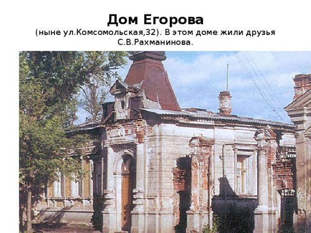 Дом Егорова  (ныне ул.Комсомольская,32). В этом доме жили друзья С.В.Рахманинова.