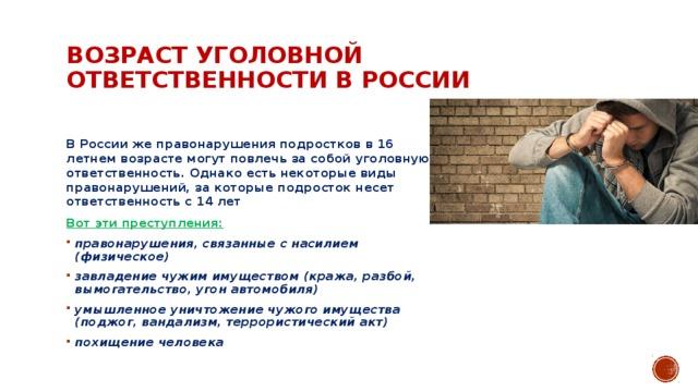 Возраст уголовной ответственности в России   В России же правонарушения подростков в 16 летнем возрасте могут повлечь за собой уголовную ответственность. Однако есть некоторые виды правонарушений, за которые подросток несет ответственность с 14 лет Вот эти преступления: