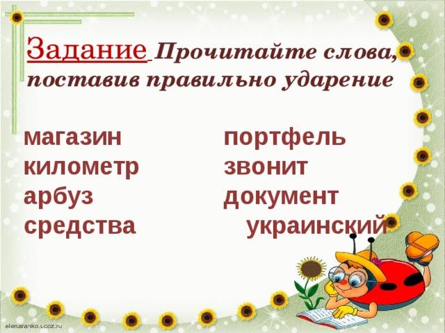 Задание   Прочитайте слова, поставив правильно ударение магазин  портфель километр  звонит арбуз  документ средства украинский