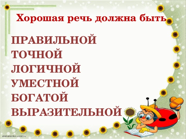Хорошая речь должна быть ПРАВИЛЬНОЙ ТОЧНОЙ ЛОГИЧНОЙ УМЕСТНОЙ БОГАТОЙ ВЫРАЗИТЕЛЬНОЙ