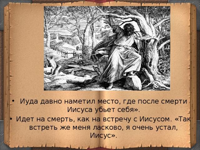 Иуда давно наметил место, где после смерти Иисуса убьет себя». Идет на смерть, как на встречу с Иисусом. «Так встреть же меня ласково, я очень устал, Иисус».