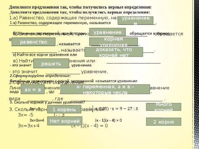 Дополните предложения так, чтобы получились верные определения:   1.а) Равенство, содержащее переменную, называется _________________.   б) Значение переменной, при котором _______________ обращается в верное   ____________________ , называется ______________________.   в) Найти все корни уравнения или ________________________   - это значит _______________ уравнение.   2.Сформулируйте определение:  Линейным уравнением с одной переменной называется уравнение   вида _________ , где _________________________________________ .   3. Сколько корней у данных уравнений?   3х= -5    (- : 3    3х=3х+4    (х - 1)(х - 4) = 0     уравнением уравнение равенство корнем уравнения доказать, что корней нет решить х- переменная, а и в – некоторые числа ах = в Много корней 1 корень Нет корней 2 корня