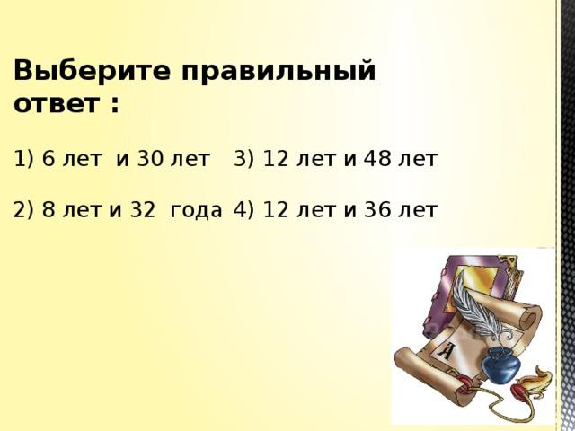 Выберите правильный ответ :    1) 6 лет и 30 лет    3) 12 лет и 48 лет   2) 8 лет и 32 года    4) 12 лет и 36 лет