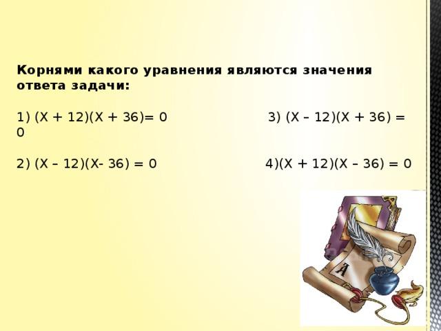 Корнями какого уравнения являются значения ответа задачи:   1) (Х + 12)(Х + 36)= 0 3) (Х – 12)(Х + 36) = 0   2) (Х – 12)(Х- 36) = 0 4)(Х + 12)(Х – 36) = 0
