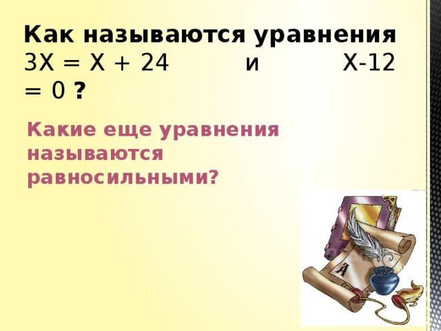 Как называются уравнения  3Х = Х + 24 и Х-12 = 0 ?   Какие еще уравнения называются равносильными?