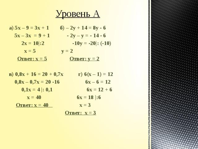 Уровень А а) 5х – 9 = 3х + 1  б) – 2у + 14 = 8у - 6  5х – 3х = 9 + 1  - 2у – у = - 14 - 6  2х = 10|:2   -10у = -20|: (-10)  х = 5    у = 2  Ответ: х = 5    Ответ: у = 2  в) 0,8х + 16 = 20 + 0,7х   г) 6(х – 1) = 12  0,8х – 0,7х = 20 -16   6х – 6 = 12  0,1х = 4 |: 0,1  6х = 12 + 6  х = 40   6х = 18 |:6  Ответ: х = 40   х = 3     Ответ: х = 3
