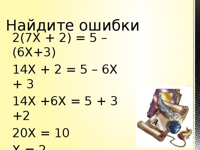 Найдите ошибки 2(7Х + 2) = 5 – (6Х+3) 14Х + 2 = 5 – 6Х + 3 14Х +6Х = 5 + 3 +2 20Х = 10 Х = 2