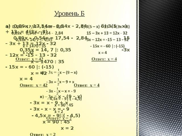 Уровень Б а) 0,89х – 17,54 = 0,54х – 2,84  б) 3(5 – х) + 13 = 4(3х – 8)   0,89х - 0,54х = 17,54 - 2,84 15 – 3х + 13 = 12х - 32  0,35х = 14, 7 |: 0,35 -3х – 12х = -15 – 13 - 32  х = 1470 : 35 - 15х = - 60 |: (-15)  х = 42 х = 4  Ответ: х = 42     Ответ: х = 4   в) – 3х = х – (9 – х)    - 3х = х – 9 + х    - 3х - х – х = - 9    - 4,5х = - 9|:( - 4,5)    х = 90 : 45     х = 2    Ответ: х = 2