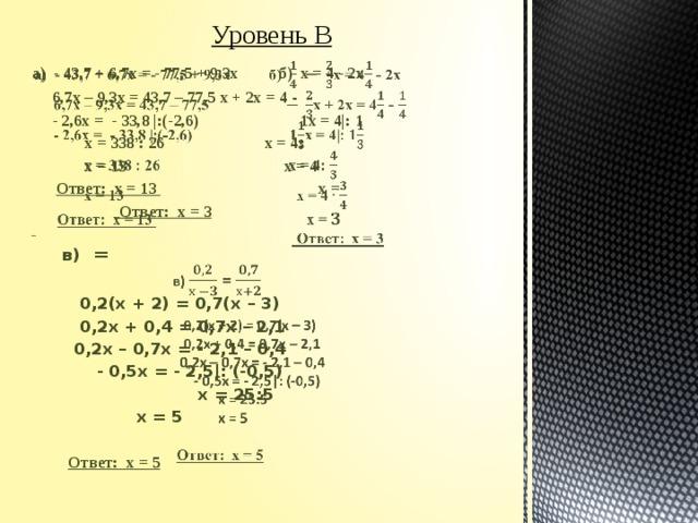 Уровень В а) - 43,7 + 6,7х = - 77,5 + 9,3х б) х = 4 - 2х   6,7х – 9,3х = 43,7 – 77,5 х + 2х = 4 -  - 2,6х = - 33,8 |:(-2,6) 1х = 4|: 1  х = 338 : 26   х = 4:  х = 13  х = 4    Ответ: х = 13 х =      Ответ: х = 3    в) =     0,2(х + 2) = 0,7(х – 3)    0,2х + 0,4 = 0,7х – 2,1    0,2х – 0,7х = - 2,1 – 0,4    - 0,5х = - 2,5|: (-0,5)     х = 25:5     х = 5     Ответ: х = 5