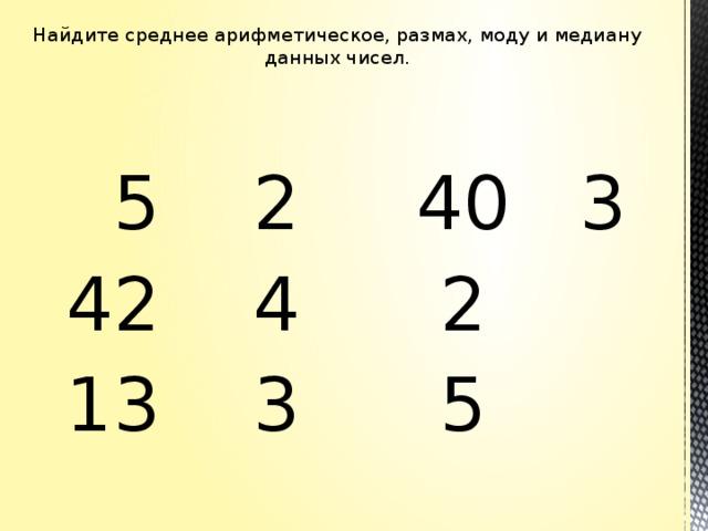 Найдите среднее арифметическое, размах, моду и медиану данных чисел.    5 2 40 3  42 4 2  13 3 5