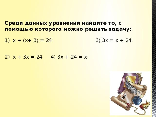 Среди данных уравнений найдите то, с помощью которого можно решить задачу:   1) х + (х+ 3) = 24 3) 3х = х + 24     2) х + 3х = 24    4) 3х + 24 = х