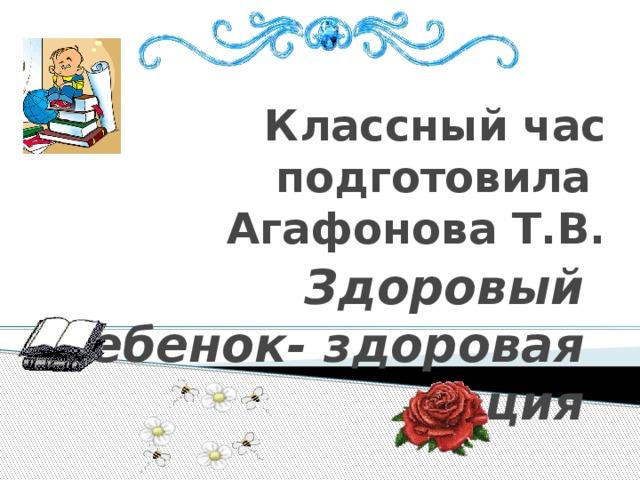 Классный час  подготовила  Агафонова Т.В. Здоровый ребенок- здоровая нация