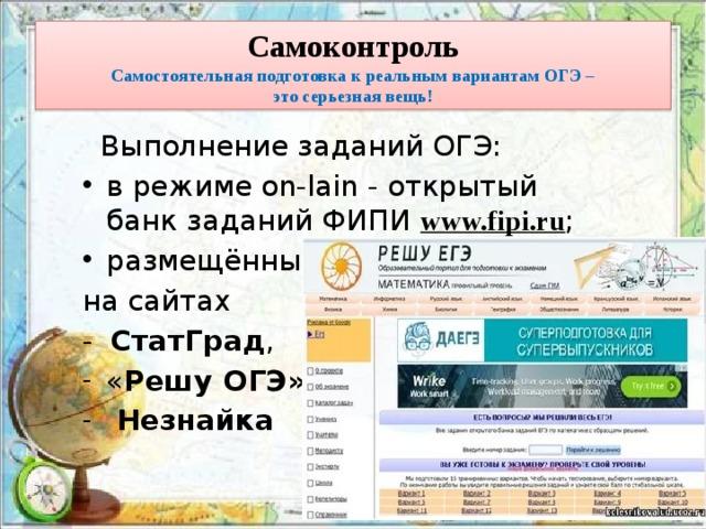 Самоконтроль  Самостоятельная подготовка к реальным вариантам ОГЭ –  это серьезная вещь!   Выполнение заданий ОГЭ: в режиме on-lain - открытый банк заданий ФИПИ www.fipi.ru ; размещённые на сайтах - СтатГрад ,