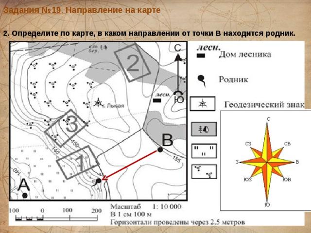 Задания №19 . Направление на карте  2. Определите по карте, в каком направлении от точки В находится родник.