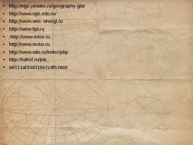 http://ege.yandex.ru/geography-gia/ http://www.ege.edu.ru/ http://www.omc-sinergi.ru http://www.fipi.ru  http://www.mioo.ru http://www.mcko.ru http://www.edu.ru/index/php http://fullref.ru/job_ a0111af33d310e7c4f5.html