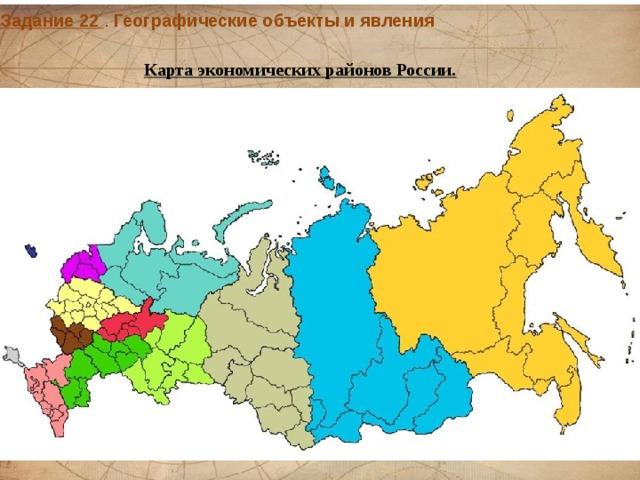 Задание 22 . Географические объекты и явления  Карта экономических районов России.