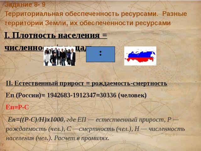 Задание 8- 9  Территориальная обеспеченность ресурсами . Разные территории Земли, их обеспеченности ресурсами I. Плотность населения = численность/площадь : II. Естественный прирост = рождаемость-смертность Еп (России)= 1942683-1912347=30336 (человек) Еп=Р-С  Еп=((Р-С)/Н)х1000 , где ЕП— естественный прирост, Р—рождаемость (чел.), С—смертность (чел.), Н— численность населения (чел.). Расчет в промилях.